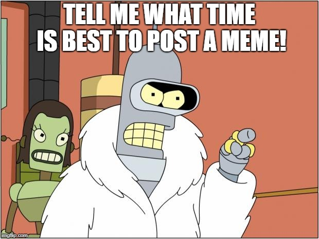 please | TELL ME WHAT TIME IS BEST TO POST A MEME! | image tagged in memes,bender | made w/ Imgflip meme maker