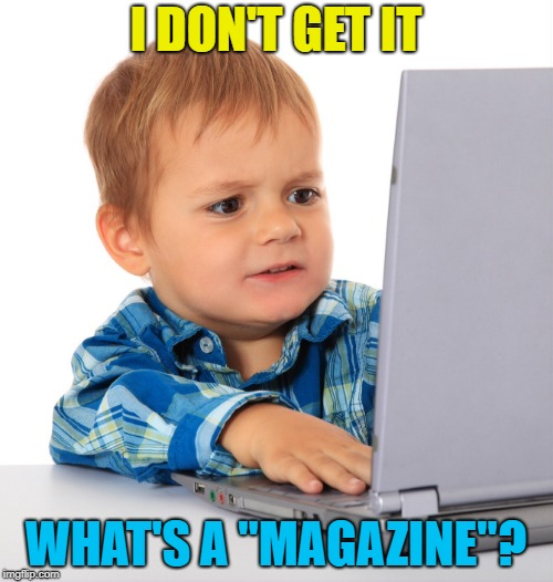"Confused kid on the net | I DON'T GET IT WHAT'S A ""MAGAZINE""? 