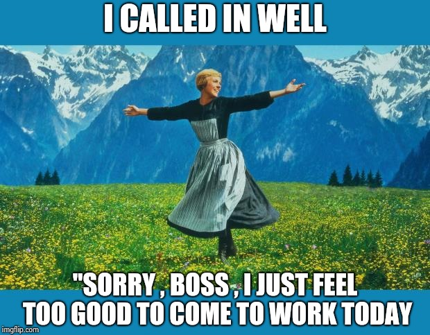 "the sound of music happiness | I CALLED IN WELL ""SORRY , BOSS , I JUST FEEL TOO GOOD TO COME TO WORK TODAY 