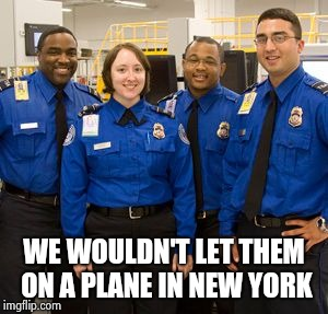 TSA AGENTS | WE WOULDN'T LET THEM ON A PLANE IN NEW YORK | image tagged in tsa agents | made w/ Imgflip meme maker