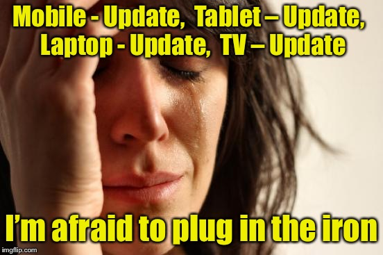 First World Problems Meme | Mobile - Update, Tablet – Update, Laptop - Update, TV – Update I'm afraid to plug in the iron | image tagged in memes,first world problems | made w/ Imgflip meme maker