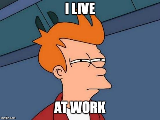 Futurama Fry Meme | I LIVE AT WORK | image tagged in memes,futurama fry | made w/ Imgflip meme maker