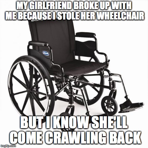 Crossfit wheelchair | MY GIRLFRIEND BROKE UP WITH ME BECAUSE I STOLE HER WHEELCHAIR BUT I KNOW SHE'LL COME CRAWLING BACK | image tagged in crossfit wheelchair,sick humor | made w/ Imgflip meme maker