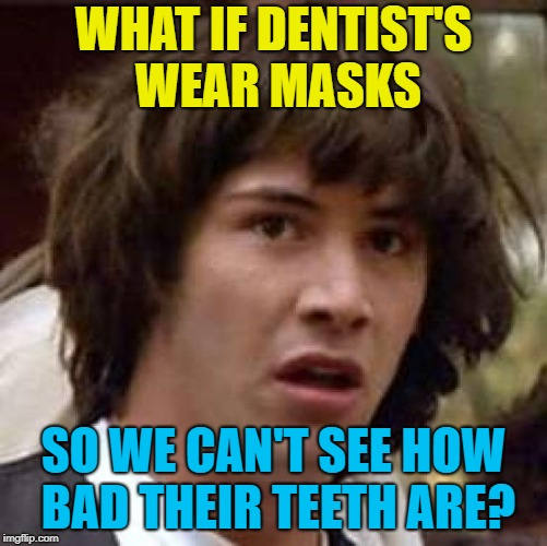 Conspiracy Keanu Meme | WHAT IF DENTIST'S WEAR MASKS SO WE CAN'T SEE HOW BAD THEIR TEETH ARE? | image tagged in memes,conspiracy keanu | made w/ Imgflip meme maker