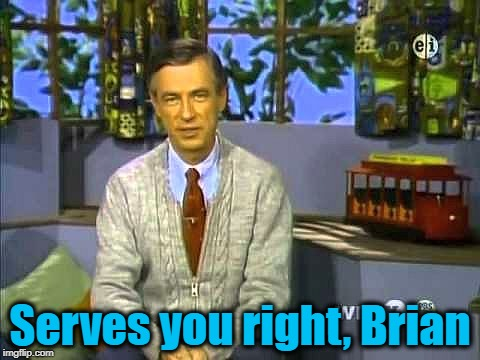 Mr Rogers | Serves you right, Brian | image tagged in mr rogers | made w/ Imgflip meme maker