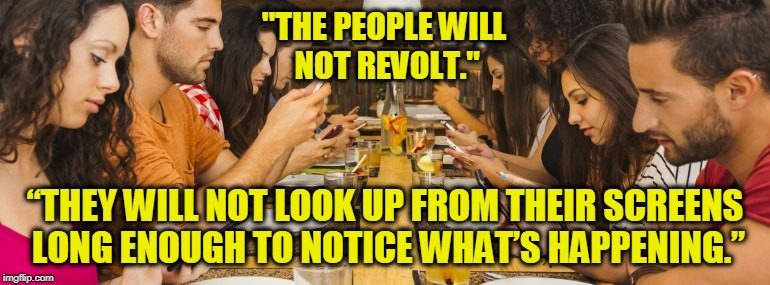 "1984 - by George Orwell | ""THE PEOPLE WILL NOT REVOLT."" ""THEY WILL NOT LOOK UP FROM THEIR SCREENS LONG ENOUGH TO NOTICE WHAT'S HAPPENING."" 