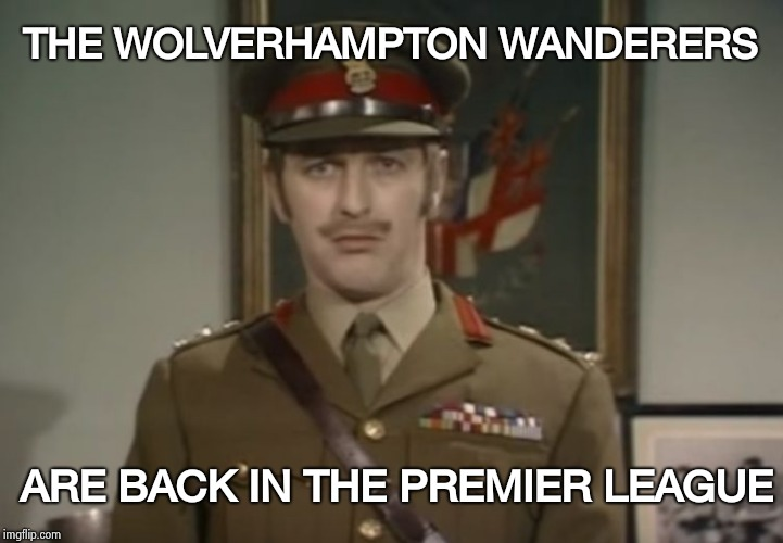 They loved to say that name , it's so woody sounding | THE WOLVERHAMPTON WANDERERS ARE BACK IN THE PREMIER LEAGUE | image tagged in monty python colonel,futbol,england,soccer,premier league,return | made w/ Imgflip meme maker