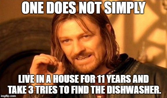 One Does Not Simply Meme | ONE DOES NOT SIMPLY LIVE IN A HOUSE FOR 11 YEARS AND TAKE 3 TRIES TO FIND THE DISHWASHER. | image tagged in memes,one does not simply | made w/ Imgflip meme maker