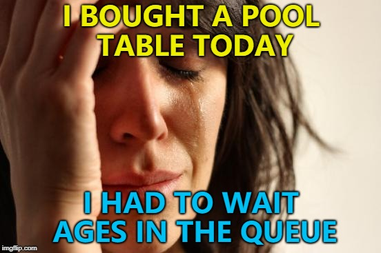 Best to chalk it up to experience... :) | I BOUGHT A POOL TABLE TODAY I HAD TO WAIT AGES IN THE QUEUE | image tagged in memes,first world problems,pool table,shopping,sport,pool | made w/ Imgflip meme maker
