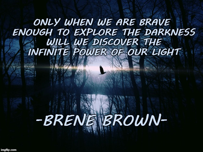 Explore Your Darkness | ONLY WHEN WE ARE BRAVE ENOUGH TO EXPLORE THE DARKNESS WILL WE DISCOVER THE INFINITE POWER OF OUR LIGHT -BRENE BROWN- | image tagged in moonlight,empowerment,inspirational quotes,enlightenment,self-improvement,life quotes | made w/ Imgflip meme maker