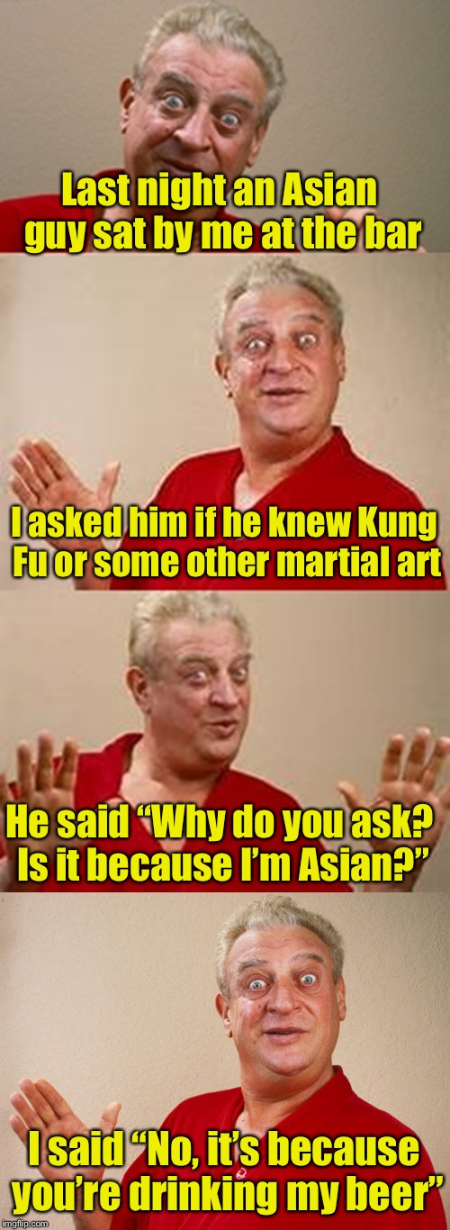 "An Asian guy goes into a bar . . . | Last night an Asian guy sat by me at the bar I said ""No, it's because you're drinking my beer"" I asked him if he knew Kung Fu or some other  