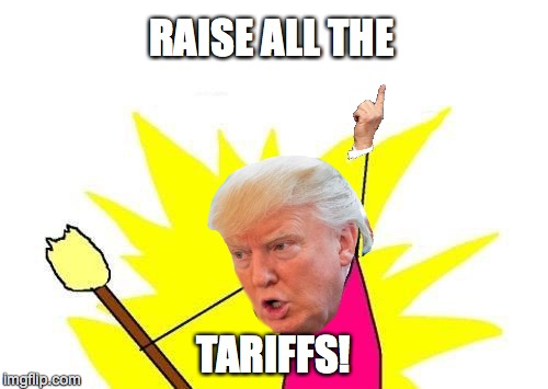 X All The Y Meme | RAISE ALL THE TARIFFS! | image tagged in memes,x all the y | made w/ Imgflip meme maker