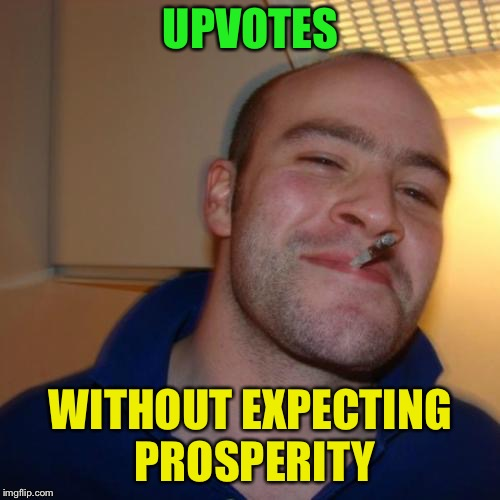 Good Guy Greg Meme | UPVOTES WITHOUT EXPECTING PROSPERITY | image tagged in memes,good guy greg | made w/ Imgflip meme maker