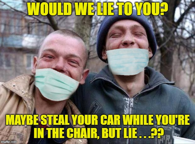WOULD WE LIE TO YOU? MAYBE STEAL YOUR CAR WHILE YOU'RE IN THE CHAIR, BUT LIE . . .?? | made w/ Imgflip meme maker