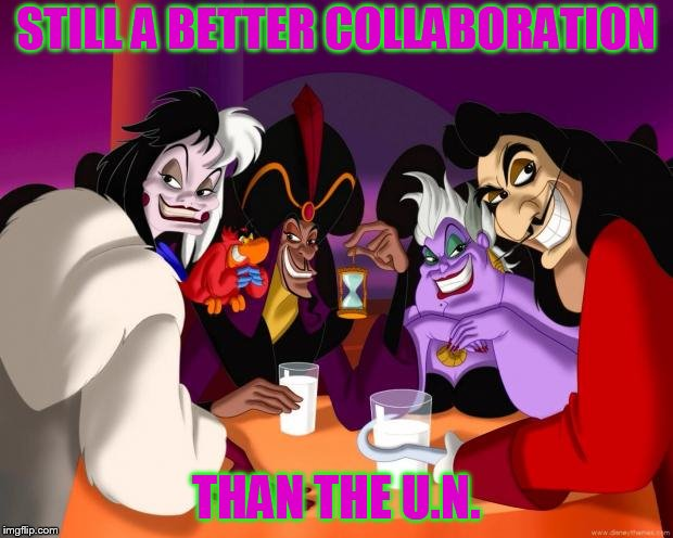 Disney villains  |  STILL A BETTER COLLABORATION; THAN THE U.N. | image tagged in disney villains | made w/ Imgflip meme maker