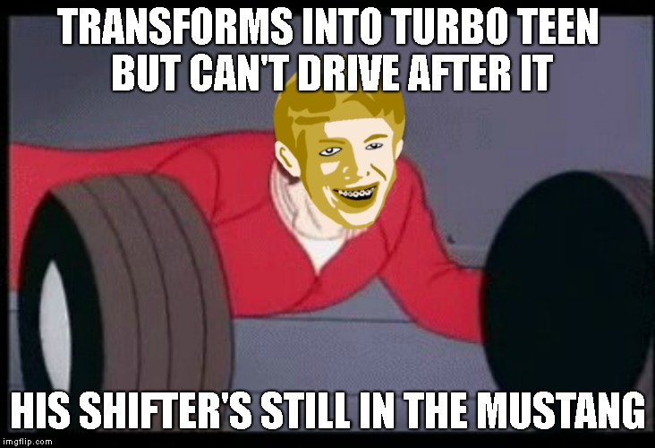 TRANSFORMS INTO TURBO TEEN BUT CAN'T DRIVE AFTER IT HIS SHIFTER'S STILL IN THE MUSTANG | made w/ Imgflip meme maker