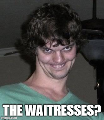 Creepy guy  | THE WAITRESSES? | image tagged in creepy guy | made w/ Imgflip meme maker