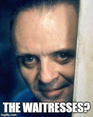 http://images5.fanpop.com/image/photos/29700000/Hannibal-Lecter- | THE WAITRESSES? | image tagged in http//images5fanpopcom/image/photos/29700000/hannibal-lecter- | made w/ Imgflip meme maker