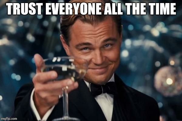 Leonardo Dicaprio Cheers Meme | TRUST EVERYONE ALL THE TIME | image tagged in memes,leonardo dicaprio cheers | made w/ Imgflip meme maker