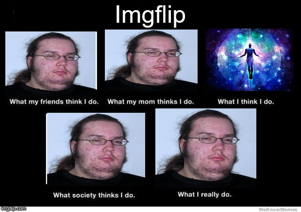 My life is that sad. | Imgflip | image tagged in what i really do,memes,ascension,imgflip | made w/ Imgflip meme maker