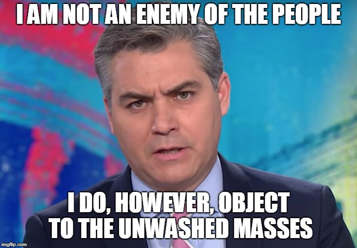 Just to be Clear |  I AM NOT AN ENEMY OF THE PEOPLE; I DO, HOWEVER, OBJECT TO THE UNWASHED MASSES | image tagged in jim acosta,deplorables,president trump,cnn fake news | made w/ Imgflip meme maker