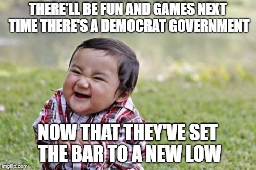 Evil Toddler Meme | THERE'LL BE FUN AND GAMES NEXT TIME THERE'S A DEMOCRAT GOVERNMENT NOW THAT THEY'VE SET THE BAR TO A NEW LOW | image tagged in memes,evil toddler | made w/ Imgflip meme maker