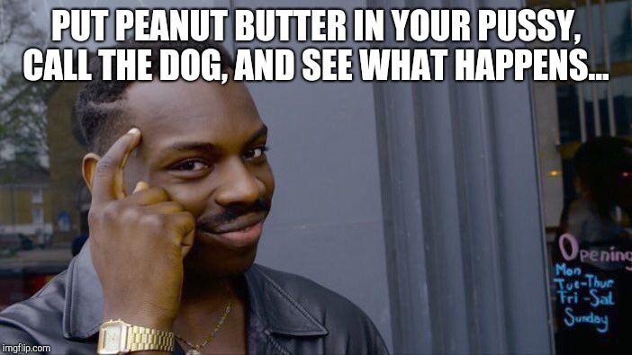 Roll Safe Think About It Meme | PUT PEANUT BUTTER IN YOUR PUSSY, CALL THE DOG, AND SEE WHAT HAPPENS... | image tagged in memes,roll safe think about it | made w/ Imgflip meme maker