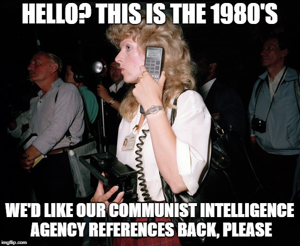 HELLO? THIS IS THE 1980'S WE'D LIKE OUR COMMUNIST INTELLIGENCE AGENCY REFERENCES BACK, PLEASE | made w/ Imgflip meme maker