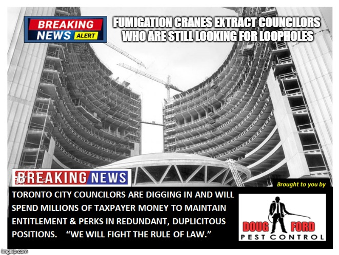 Toronto council | FUMIGATION CRANES EXTRACT COUNCILORS WHO ARE STILL LOOKING FOR LOOPHOLES | image tagged in city council | made w/ Imgflip meme maker
