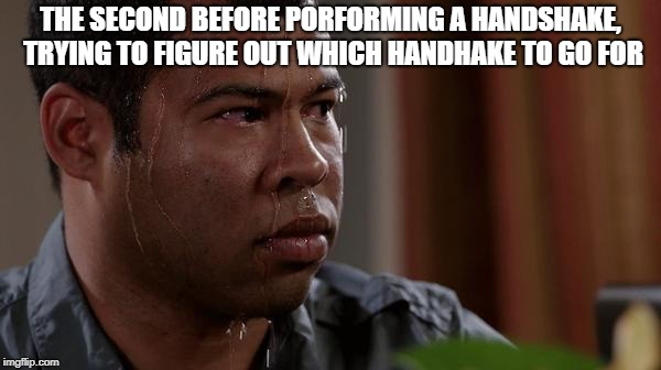 sweating bullets | THE SECOND BEFORE PORFORMING A HANDSHAKE, TRYING TO FIGURE OUT WHICH HANDHAKE TO GO FOR | image tagged in sweating bullets | made w/ Imgflip meme maker