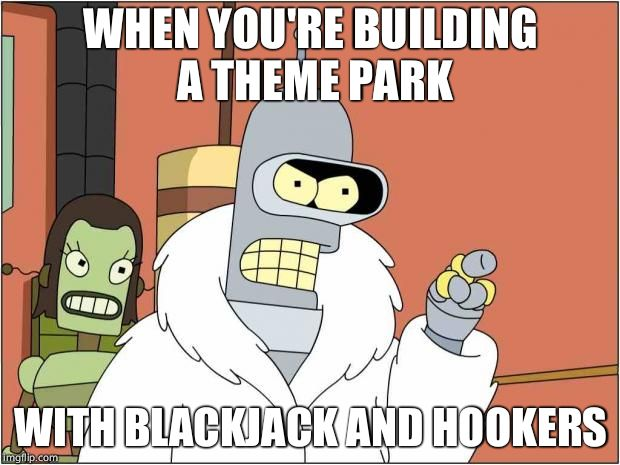 Blackjack and Hookers | WHEN YOU'RE BUILDING A THEME PARK WITH BLACKJACK AND HOOKERS | image tagged in blackjack and hookers | made w/ Imgflip meme maker