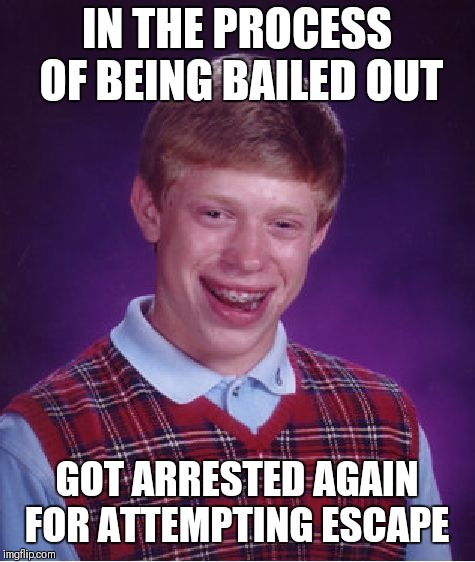 Bad Luck Brian Meme | IN THE PROCESS OF BEING BAILED OUT GOT ARRESTED AGAIN FOR ATTEMPTING ESCAPE | image tagged in memes,bad luck brian | made w/ Imgflip meme maker
