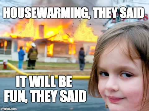 HOUSEWARMING, THEY SAID IT WILL BE FUN, THEY SAID | image tagged in house warming party | made w/ Imgflip meme maker