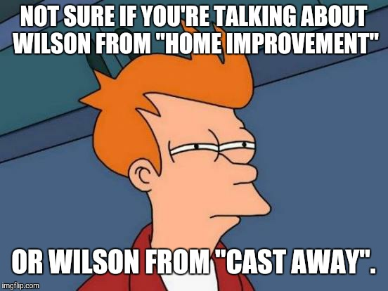 "Futurama Fry Meme | NOT SURE IF YOU'RE TALKING ABOUT WILSON FROM ""HOME IMPROVEMENT"" OR WILSON FROM ""CAST AWAY"". 