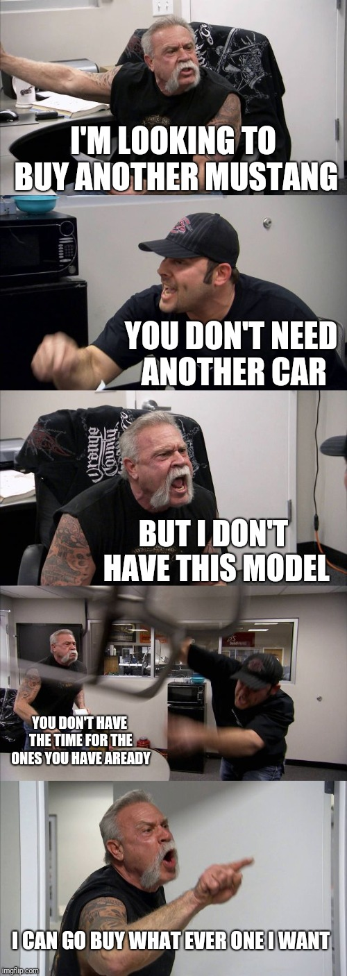 American Chopper Argument Meme | I'M LOOKING TO BUY ANOTHER MUSTANG YOU DON'T NEED ANOTHER CAR BUT I DON'T HAVE THIS MODEL YOU DON'T HAVE THE TIME FOR THE ONES YOU HAVE AREA | image tagged in memes,american chopper argument | made w/ Imgflip meme maker