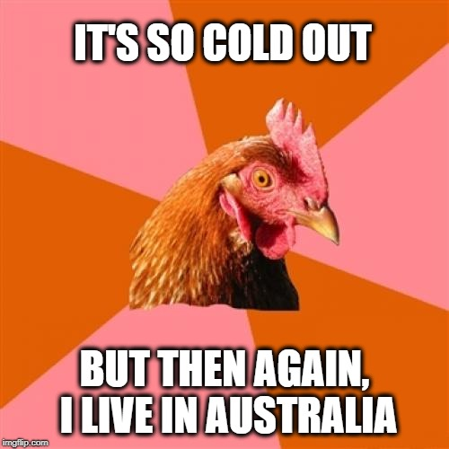 Only Aussies will get this | IT'S SO COLD OUT BUT THEN AGAIN, I LIVE IN AUSTRALIA | image tagged in memes,anti joke chicken | made w/ Imgflip meme maker
