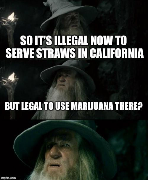 Confused Gandalf | SO IT'S ILLEGAL NOW TO SERVE STRAWS IN CALIFORNIA BUT LEGAL TO USE MARIJUANA THERE? | image tagged in memes,confused gandalf | made w/ Imgflip meme maker