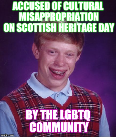 A little off kilter I suppose | ACCUSED OF CULTURAL MISAPPROPRIATION ON SCOTTISH HERITAGE DAY BY THE LGBTQ COMMUNITY | image tagged in memes,bad luck brian | made w/ Imgflip meme maker