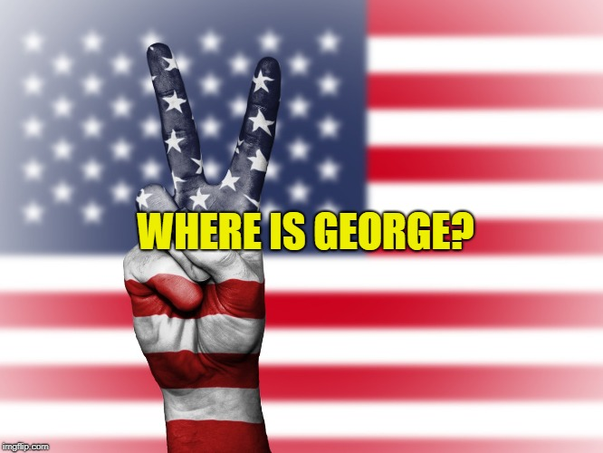 WHERE IS GEORGE? | image tagged in am | made w/ Imgflip meme maker