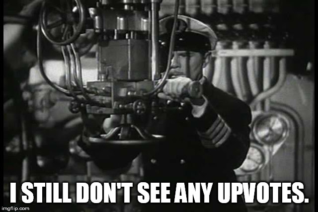 Up periscope | I STILL DON'T SEE ANY UPVOTES. | image tagged in up periscope | made w/ Imgflip meme maker