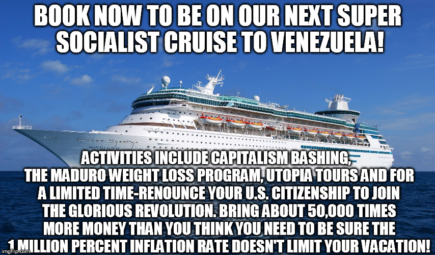 Cruise Ship | BOOK NOW TO BE ON OUR NEXT SUPER SOCIALIST CRUISE TO VENEZUELA! ACTIVITIES INCLUDE CAPITALISM BASHING,  THE MADURO WEIGHT LOSS PROGRAM, UTOP | image tagged in cruise ship | made w/ Imgflip meme maker