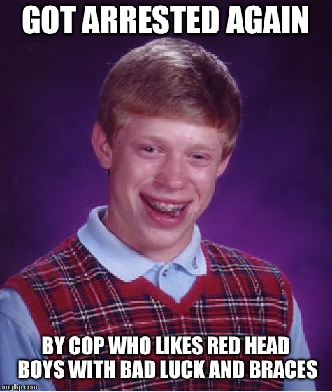 Bad Luck Brian Meme | GOT ARRESTED AGAIN BY COP WHO LIKES RED HEAD BOYS WITH BAD LUCK AND BRACES | image tagged in memes,bad luck brian | made w/ Imgflip meme maker
