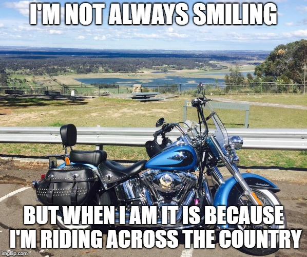 Harley |  I'M NOT ALWAYS SMILING; BUT WHEN I AM IT IS BECAUSE I'M RIDING ACROSS THE COUNTRY | image tagged in harley | made w/ Imgflip meme maker