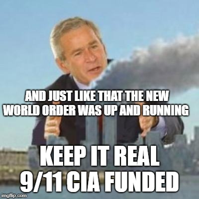 Bush did 9/11 | AND JUST LIKE THAT THE NEW WORLD ORDER WAS UP AND RUNNING KEEP IT REAL 9/11 CIA FUNDED | image tagged in bush did 9/11 | made w/ Imgflip meme maker