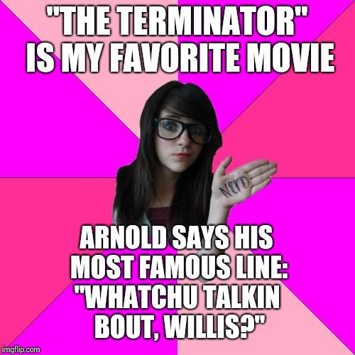 "Idiot Nerd Girl Meme | ""THE TERMINATOR"" IS MY FAVORITE MOVIE ""WHATCHU TALKIN BOUT, WILLIS?"" ARNOLD SAYS HIS MOST FAMOUS LINE: 