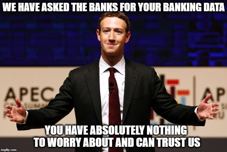 The American Oligarchy | WE HAVE ASKED THE BANKS FOR YOUR BANKING DATA YOU HAVE ABSOLUTELY NOTHING TO WORRY ABOUT AND CAN TRUST US | image tagged in memes,facebook,trust issues,trust me,mark zuckerberg | made w/ Imgflip meme maker