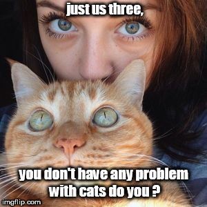 girls and the special cat.just us. | just us three, you don't have any problem with cats do you ? | image tagged in cat n girl,first world problem,spooky women | made w/ Imgflip meme maker