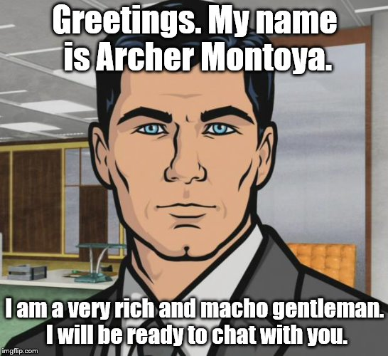 Archer Meme | Greetings. My name is Archer Montoya. I am a very rich and macho gentleman. I will be ready to chat with you. | image tagged in memes,archer | made w/ Imgflip meme maker