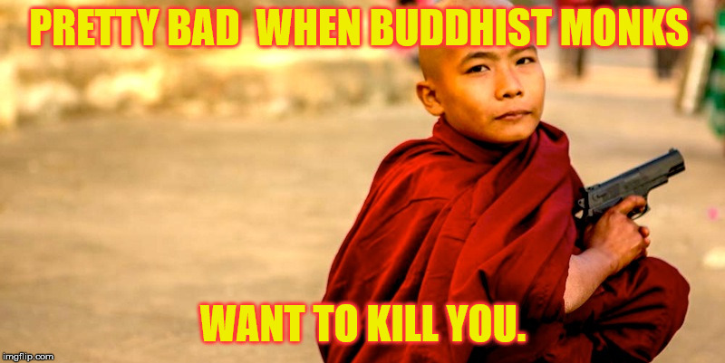 PRETTY BAD  WHEN BUDDHIST MONKS WANT TO KILL YOU. | made w/ Imgflip meme maker