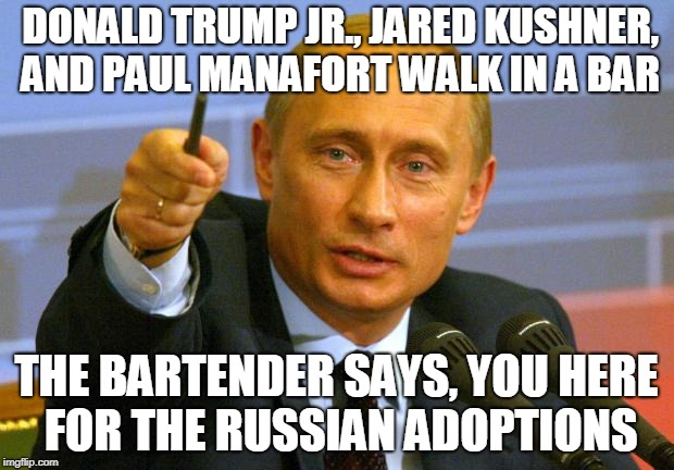 Good Guy Putin | DONALD TRUMP JR., JARED KUSHNER, AND PAUL MANAFORT WALK IN A BAR THE BARTENDER SAYS, YOU HERE FOR THE RUSSIAN ADOPTIONS | image tagged in memes,good guy putin | made w/ Imgflip meme maker
